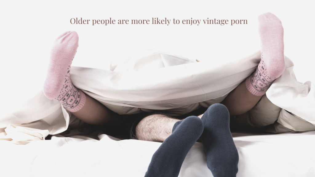 Older people are more likely to enjoy vintge porn